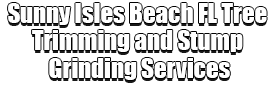 Sunny Isles Beach FL Tree Trimming and Stump Grinding Services Logo-We Offer Tree Trimming Services, Tree Removal, Tree Pruning, Tree Cutting, Residential and Commercial Tree Trimming Services, Storm Damage, Emergency Tree Removal, Land Clearing, Tree Companies, Tree Care Service, Stump Grinding, and we're the Best Tree Trimming Company Near You Guaranteed!